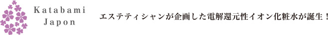 Katabami Japon エステティシャンが企画した電解還元性イオン化粧水が誕生!